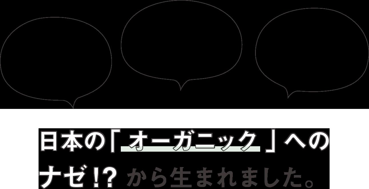 日本の「オーガニック」へのナゼ!?から生まれました。